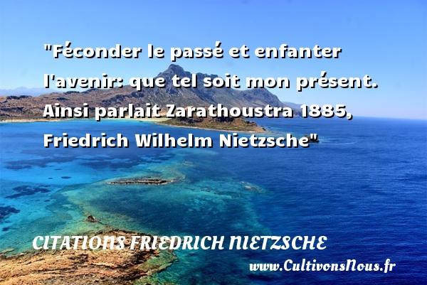 Féconder le passé et enfanter l avenir: que tel soit mon présent.  Ainsi parlait Zarathoustra 1885, Friedrich Wilhelm Nietzsche   Une citation sur les enfants CITATIONS FRIEDRICH NIETZSCHE - Citation enfant