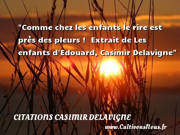 Citations Casimir Delavigne - Citation enfant - Comme chez les enfants le rire est près des pleurs !   Extrait de Les enfants d Edouard, Casimir Delavigne   Une citation sur les enfants CITATIONS CASIMIR DELAVIGNE