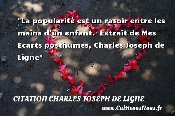La popularité est un rasoir entre les mains d un enfant.   Extrait de Mes Ecarts posthumes, Charles Joseph de Ligne   Une citation sur les enfants CITATION CHARLES JOSEPH DE LIGNE - Citation enfant