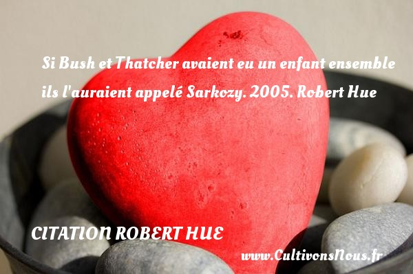 Si Bush et Thatcher avaient eu un enfant ensemble ils l auraient appelé Sarkozy.  2005. Robert Hue   Une citation sur les enfants CITATION ROBERT HUE - Citation enfant