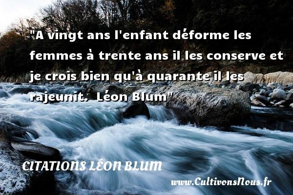 Citations Léon Blum - Citation enfant - Citation vingt ans - A vingt ans l enfant déforme les femmes à trente ans il les conserve et je crois bien qu à quarante il les rajeunit.   Léon Blum   Une citation sur les enfants CITATIONS LÉON BLUM