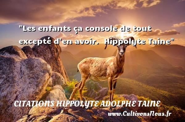 Citations Hippolyte Adolphe Taine - Citation enfant - Les enfants ça console de tout excepté d en avoir.   Hippolyte Taine   Une citation sur les enfants CITATIONS HIPPOLYTE ADOLPHE TAINE