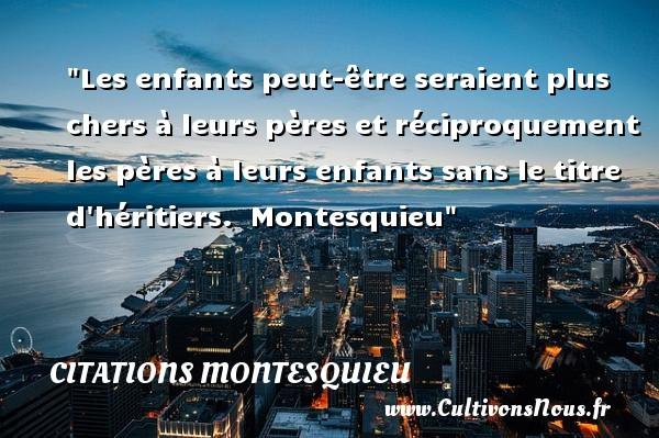 Citations Montesquieu - Citation enfant - Les enfants peut-être seraient plus chers à leurs pères et réciproquement les pères à leurs enfants sans le titre d héritiers.   Montesquieu   Une citation sur les enfants CITATIONS MONTESQUIEU