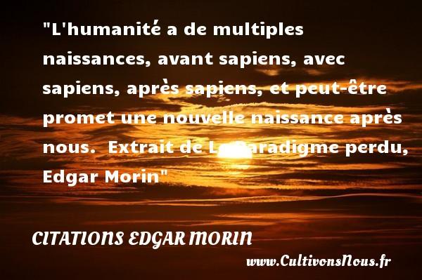 Citations Edgar Morin - citation naissance - L humanité a de multiples naissances, avant sapiens, avec sapiens, après sapiens, et peut-être promet une nouvelle naissance après nous.   Extrait de Le Paradigme perdu, Edgar Morin   Une citation sur la naissance CITATIONS EDGAR MORIN