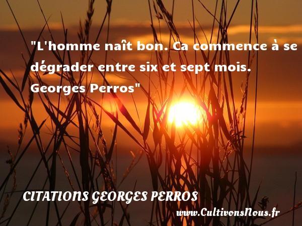 L homme naît bon. Ca commence à se dégrader entre six et sept mois.   Georges Perros   Une citation sur la naissance CITATIONS GEORGES PERROS - citation naissance