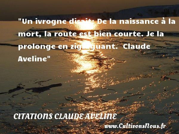 Citations Claude Aveline - citation naissance - Un ivrogne disait: De la naissance à la mort, la route est bien courte. Je la prolonge en zigzaguant.   Claude Aveline   Une citation sur la naissance CITATIONS CLAUDE AVELINE