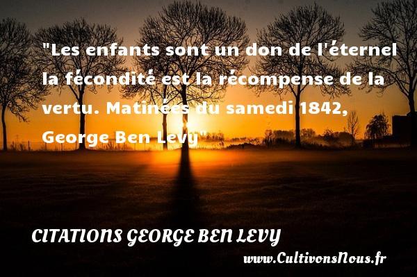 Les enfants sont un don de l éternel la fécondité est la récompense de la vertu.  Matinées du samedi 1842, George Ben Levy   Une citation sur la naissance CITATIONS GEORGE BEN LEVY - citation naissance