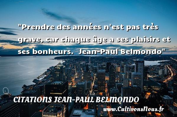 Prendre des années n est pas très grave, car chaque âge a ses plaisirs et ses bonheurs.   Jean-Paul Belmondo   Une citation sur la naissance CITATIONS JEAN-PAUL BELMONDO - citation naissance