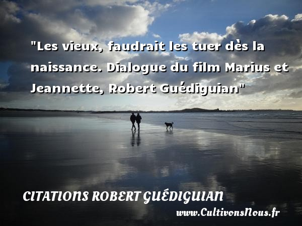 Les vieux, faudrait les tuer dès la naissance.  Dialogue du film Marius et Jeannette, Robert Guédiguian   Une citation sur la naissance CITATIONS ROBERT GUÉDIGUIAN - Citations Robert Guédiguian - citation naissance