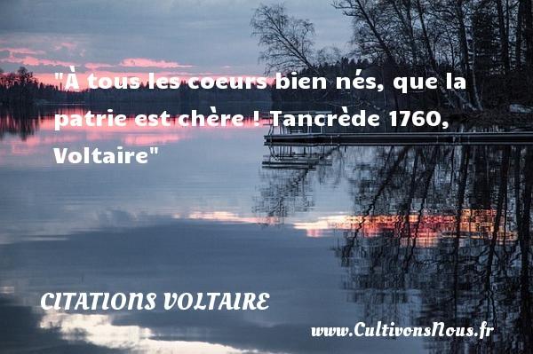 À tous les coeurs bien nés, que la patrie est chère !  Tancrède 1760, Voltaire   Une citation sur la naissance CITATIONS VOLTAIRE - citation naissance