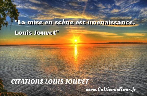 Citations Louis Jouvet - citation naissance - La mise en scène est unenaissance.   Louis Jouvet   Une citation sur la naissance CITATIONS LOUIS JOUVET