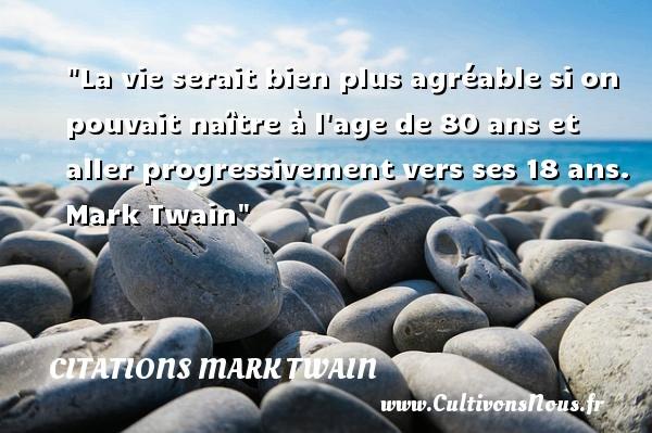 La vie serait bien plus agréable si on pouvait naître à l age de 80 ans et aller progressivement vers ses 18 ans.   Mark Twain   Une citation sur la naissance CITATIONS MARK TWAIN - citation naissance
