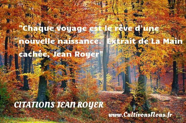 Citations Jean Royer - citation naissance - Chaque voyage est le rêve d une nouvelle naissance.   Extrait de La Main cachée, Jean Royer   Une citation sur la naissance CITATIONS JEAN ROYER