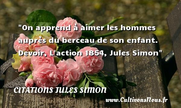 Citations Jules Simon - citation naissance - On apprend à aimer les hommes auprès du berceau de son enfant.  Devoir, L action 1854, Jules Simon   Une citation sur la naissance CITATIONS JULES SIMON