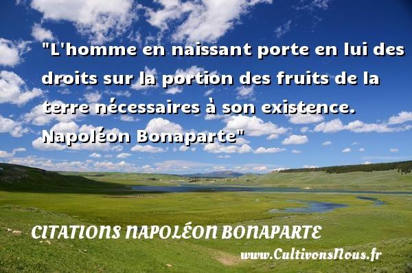 L homme en naissant porte en lui des droits sur la portion des fruits de la terre nécessaires à son existence.   Napoléon Bonaparte   Une citation sur la naissance CITATIONS NAPOLÉON BONAPARTE - Citations Napoléon Bonaparte - citation naissance