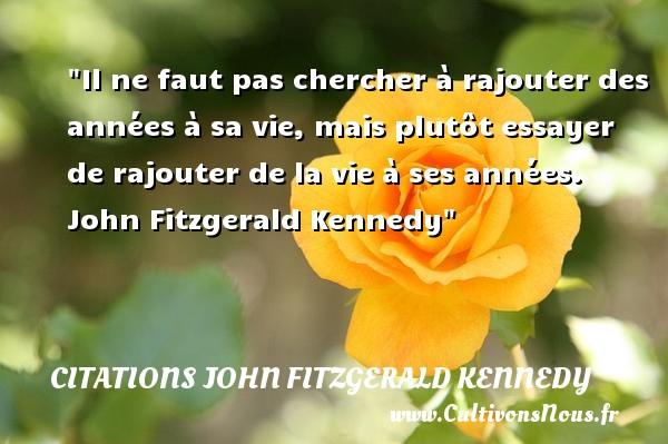 Citations John Fitzgerald Kennedy - citation naissance - Il ne faut pas chercher à rajouter des années à sa vie, mais plutôt essayer de rajouter de la vie à ses années.   John Fitzgerald Kennedy   Une citation sur la naissance CITATIONS JOHN FITZGERALD KENNEDY
