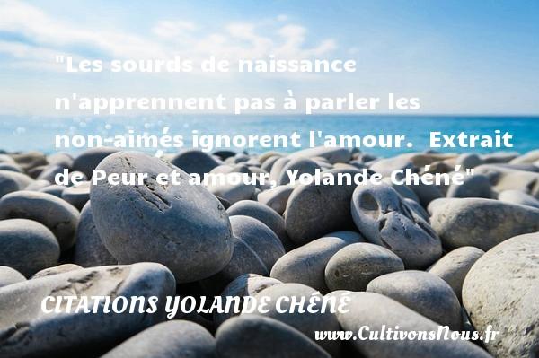 Citations Yolande Chéné - citation naissance - Les sourds de naissance n apprennent pas à parler les non-aimés ignorent l amour.   Extrait de Peur et amour, Yolande Chéné   Une citation sur la naissance CITATIONS YOLANDE CHÉNÉ