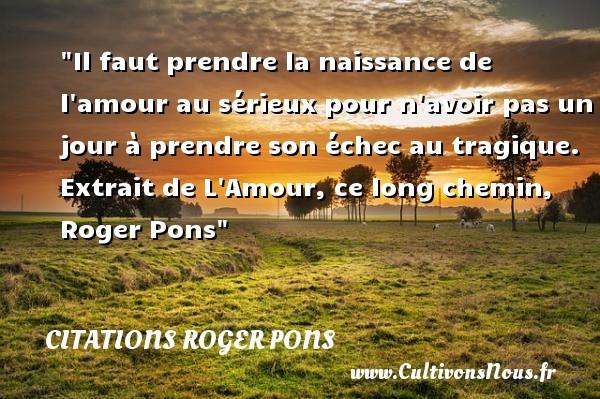 Citations Roger Pons - citation naissance - Il faut prendre la naissance de l amour au sérieux pour n avoir pas un jour à prendre son échec au tragique.   Extrait de L Amour, ce long chemin, Roger Pons   Une citation sur la naissance CITATIONS ROGER PONS