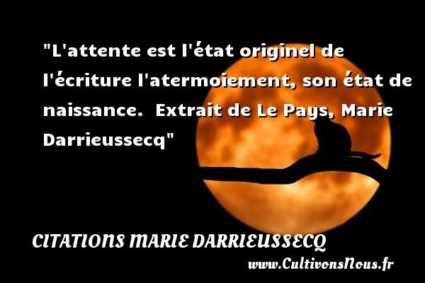 L attente est l état originel de l écriture l atermoiement, son état de naissance.   Extrait de Le Pays, Marie Darrieussecq   Une citation sur la naissance CITATIONS MARIE DARRIEUSSECQ - citation naissance