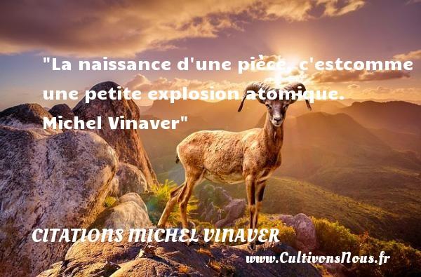 La naissance d une pièce, c estcomme une petite explosion atomique.   Michel Vinaver   Une citation sur la naissance CITATIONS MICHEL VINAVER - citation naissance