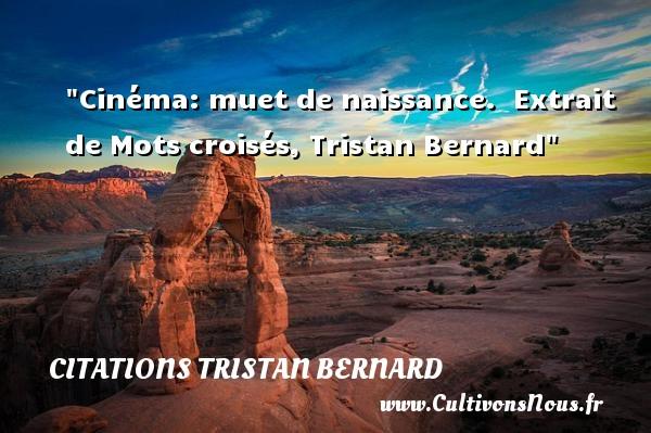 Citations Tristan Bernard - citation naissance - Cinéma: muet de naissance.   Extrait de Mots croisés, Tristan Bernard   Une citation sur la naissance CITATIONS TRISTAN BERNARD