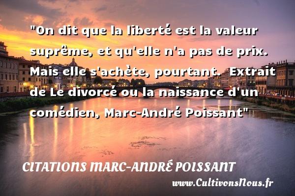 On dit que la liberté est la valeur suprême, et qu elle n a pas de prix. Mais elle s achète, pourtant.   Extrait de Le divorcé ou la naissance d un comédien, Marc-André Poissant   Une citation sur la naissance CITATIONS MARC-ANDRÉ POISSANT - Citations Marc-André Poissant - citation naissance