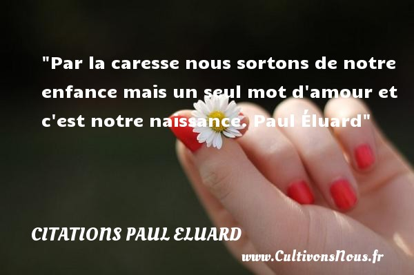 Par la caresse nous sortons de notre enfance mais un seul mot d amour et c est notre naissance.  Paul Éluard  Une citation sur la naissance CITATIONS PAUL ELUARD - citation naissance