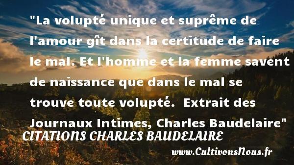 Citations Charles Baudelaire - citation naissance - La volupté unique et suprême de l amour gît dans la certitude de faire le mal. Et l homme et la femme savent de naissance que dans le mal se trouve toute volupté.   Extrait des Journaux Intimes, Charles Baudelaire   Une citation sur la naissance CITATIONS CHARLES BAUDELAIRE