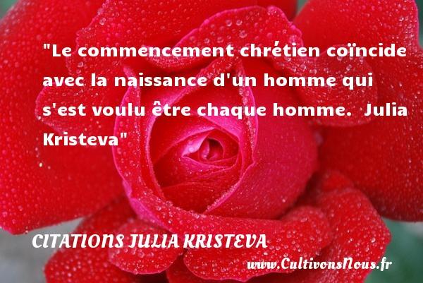 Le commencement chrétien coïncide avec la naissance d un homme qui s est voulu être chaque homme.   Julia Kristeva   Une citation sur la naissance CITATIONS JULIA KRISTEVA - citation naissance