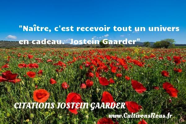 Naître, c est recevoir tout un univers en cadeau.   Jostein Gaarder   Une citation sur la naissance CITATIONS JOSTEIN GAARDER - Citation cadeau - citation naissance