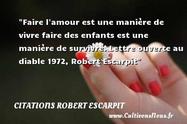 Citations Robert Escarpit - Faire l amour est une manière de vivre faire des enfants est une manière de survivre.  Lettre ouverte au diable 1972, Robert Escarpit   Une citation sur la naissance CITATIONS ROBERT ESCARPIT