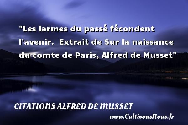 Les larmes du passé fécondent l avenir.   Extrait de Sur la naissance du comte de Paris, Alfred de Musset   Une citation sur la naissance CITATIONS ALFRED DE MUSSET - citation naissance