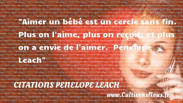 Citations Penelope Leach - citation naissance - Aimer un bébé est un cercle sans fin. Plus on l aime, plus on reçoit, et plus on a envie de l aimer.   Penelope Leach   Une citation sur la naissance CITATIONS PENELOPE LEACH