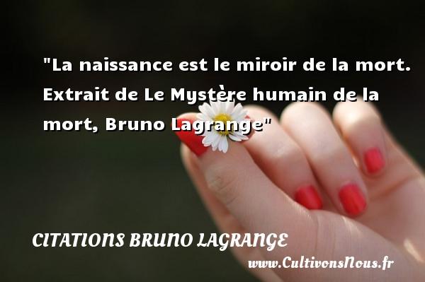 La naissance est le miroir de la mort.   Extrait de Le Mystère humain de la mort, Bruno Lagrange   Une citation sur la naissance CITATIONS BRUNO LAGRANGE - citation naissance