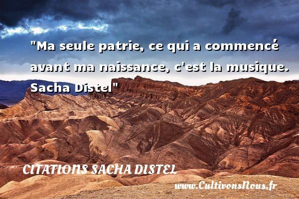 Citations Sacha Distel - citation naissance - Ma seule patrie, ce qui a commencé avant ma naissance, c est la musique.   Sacha Distel   Une citation sur la naissance CITATIONS SACHA DISTEL