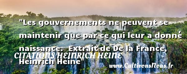 Les gouvernements ne peuvent se maintenir que par ce qui leur a donné naissance.   Extrait de De la France, Heinrich Heine   Une citation sur la naissance CITATIONS HEINRICH HEINE - citation naissance