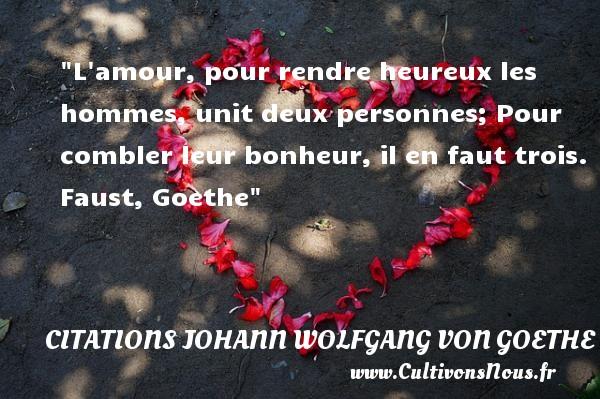 Citations Johann Wolfgang von Goethe - citation naissance - L amour, pour rendre heureux les hommes, unit deux personnes; Pour combler leur bonheur, il en faut trois.  Faust, Goethe    Une citation sur la naissance CITATIONS JOHANN WOLFGANG VON GOETHE