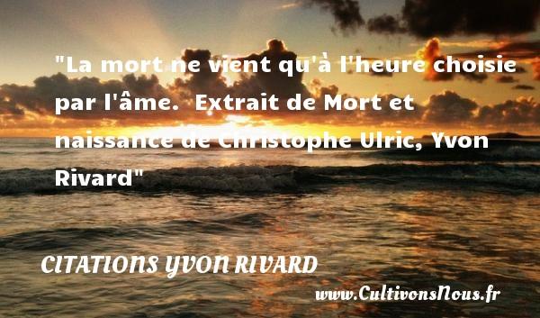 La mort ne vient qu à l heure choisie par l âme.   Extrait de Mort et naissance de Christophe Ulric, Yvon Rivard   Une citation sur la naissance CITATIONS YVON RIVARD - citation naissance