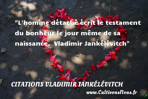 L homme détaché écrit le testament du bonheur le jour même de sa naissance.   Vladimir Jankélévitch   Une citation sur la naissance CITATIONS VLADIMIR JANKÉLÉVITCH - Citations Vladimir Jankélévitch - citation naissance