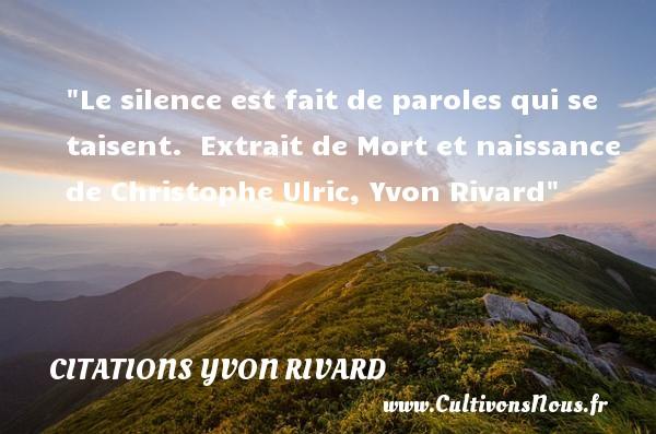 Le silence est fait de paroles qui se taisent.   Extrait de Mort et naissance de Christophe Ulric, Yvon Rivard   Une citation sur la naissance CITATIONS YVON RIVARD - citation naissance