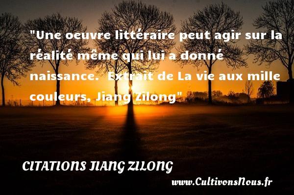 Une oeuvre littéraire peut agir sur la réalité même qui lui a donné naissance.   Extrait de La vie aux mille couleurs, Jiang Zilong   Une citation sur la naissance CITATIONS JIANG ZILONG - Citation agir - citation naissance