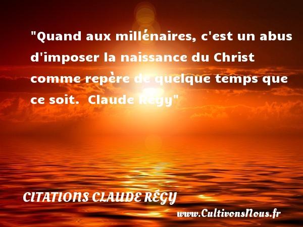 Citations Claude Régy - citation naissance - Quand aux millénaires, c est un abus d imposer la naissance du Christ comme repère de quelque temps que ce soit.    Claude Régy   Une citation sur la naissance CITATIONS CLAUDE RÉGY