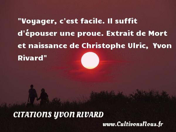 Voyager, c est facile. Il suffit d épouser une proue.  Extrait de Mort et naissance de Christophe Ulric,  Yvon Rivard   Une citation sur la naissance CITATIONS YVON RIVARD - citation naissance