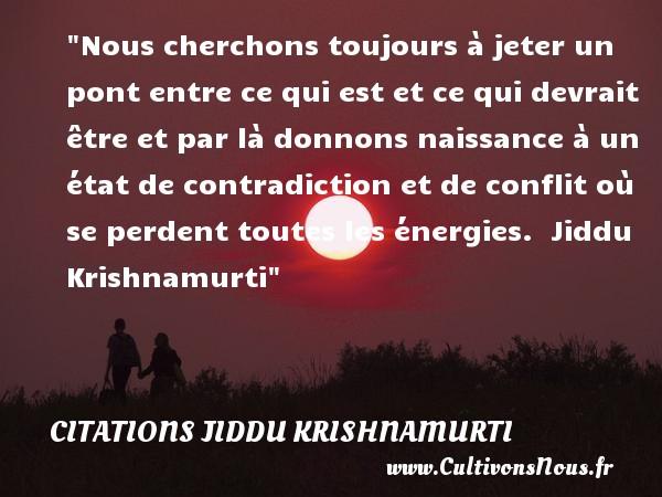 Citations Jiddu Krishnamurti - Citation contradiction - citation naissance - Nous cherchons toujours à jeter un pont entre ce qui est et ce qui devrait être et par là donnons naissance à un état de contradiction et de conflit où se perdent toutes les énergies.    Jiddu Krishnamurti   Une citation sur la naissance CITATIONS JIDDU KRISHNAMURTI