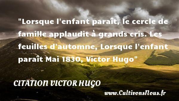 Lorsque l enfant paraît, le cercle de famille applaudit à grands cris.  Les feuilles d automne, Lorsque l enfant paraît Mai 1830, Victor Hugo   Une citation sur la naissance CITATION VICTOR HUGO - citation naissance
