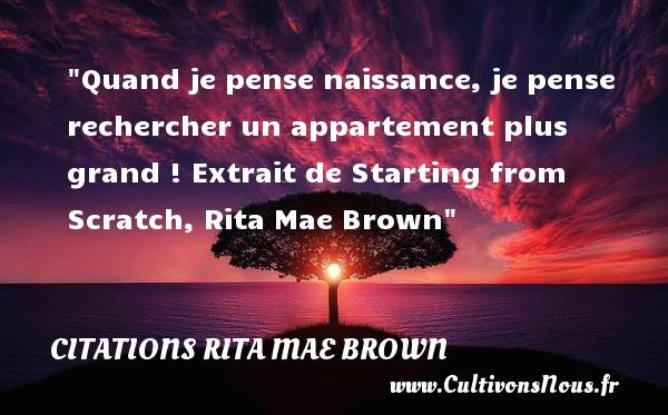 Quand je pense naissance, je pense rechercher un appartement plus grand !  Extrait de Starting from Scratch, Rita Mae Brown   Une citation sur la naissance CITATIONS RITA MAE BROWN - Citations Rita Mae Brown - citation naissance