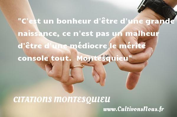 Citations Montesquieu - citation naissance - C est un bonheur d être d une grande naissance, ce n est pas un malheur d être d une médiocre le mérite console tout.    Montesquieu   Une citation sur la naissance CITATIONS MONTESQUIEU