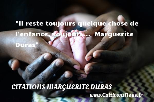 Citations Marguerite Duras - citation naissance - Il reste toujours quelque chose de l enfance, toujours...   Marguerite Duras   Une citation sur la naissance CITATIONS MARGUERITE DURAS