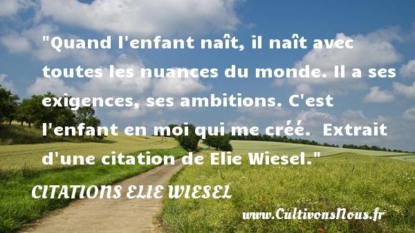 Citations Elie Wiesel - citation naissance - Quand l enfant naît, il naît avec toutes les nuances du monde. Il a ses exigences, ses ambitions. C est l enfant en moi qui me créé.   Extrait d une citation de Elie Wiesel.   Une citation sur la naissance CITATIONS ELIE WIESEL