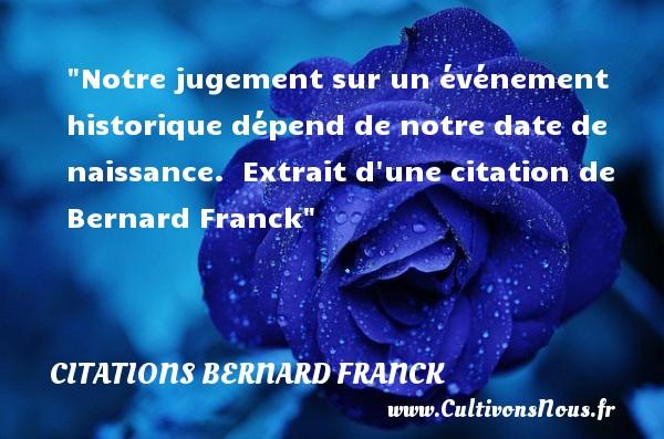 Notre jugement sur un événement historique dépend de notre date de naissance.   Extrait d une citation de Bernard Franck   Une citation sur la naissance CITATIONS BERNARD FRANCK - Citation date - citation naissance
